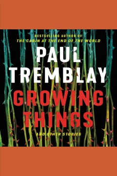 Growing things and other stories [electronic resource] / Paul Tremblay.