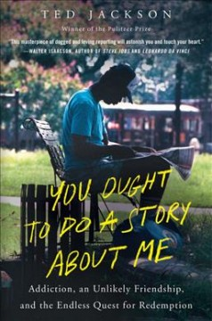 You Ought to Do a Story About Me : Addiction, an Unlikely Friendship, and the Endless Quest for Redemption