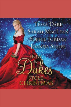 How the dukes stole Christmas : a holiday romance anthology [electronic resource] / Tessa Dare, Sarah MacLean, Sophie Jordan, Joanna Shupe.