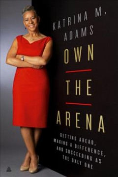 Own the Arena : Getting Ahead, Making a Difference, and Succeeding As the Only One