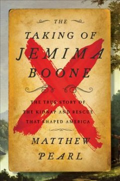 The taking of Jemima Boone : colonial settlers, tribal nations, and the kidnap that shaped America / Matthew Pearl.