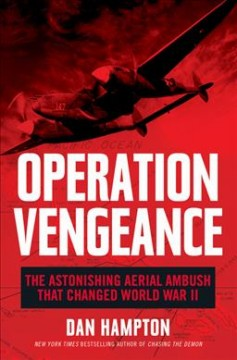 Operation Vengeance : the astonishing aerial ambush that changed World War II / Dan Hampton.