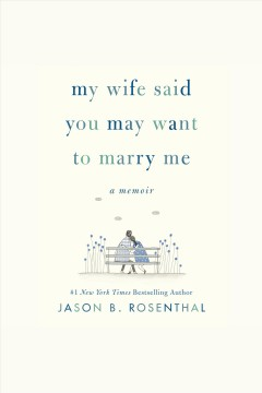 My wife said you may want to marry me [electronic resource] : A Memoir / Jason B. Rosenthal