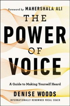 The power of voice : a guide to making yourself heard / Denise Woods.