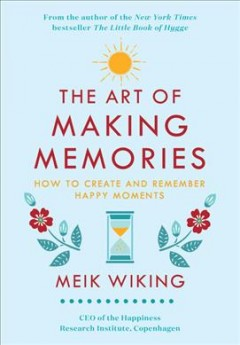The art of making memories : how to create and remember happy moments / Meik Wiking.