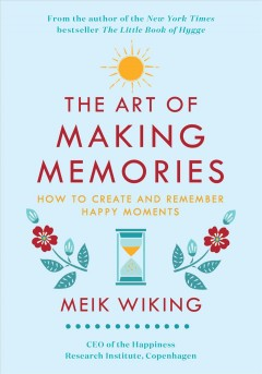 The art of making memories : how to create and remember happy moments Meik Wiking.