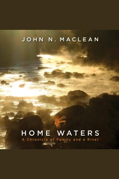 Home waters [electronic resource] : a chronicle of family and a river / John N. Maclean ; wood engravings by Wesley W. Bates.