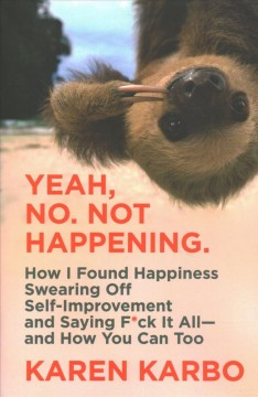 Yeah, No. Not Happening. : How I Found Happiness Swearing Off Self-improvement and Saying F*ck It Allاand How You Can Too