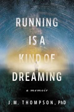 Running is a kind of dreaming : a memoir / J.M. Thompson, PhD.