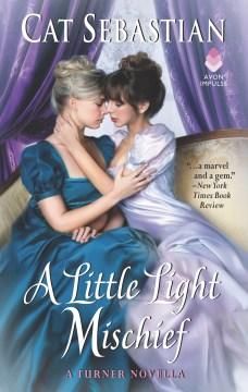 A Little Light Mischief : A Turner Novella Cat Sebastian.
