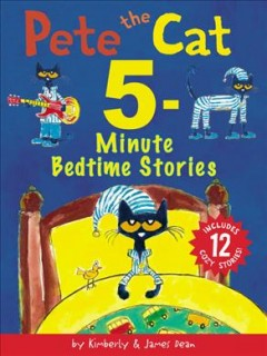 Pete the Cat 5-minute bedtime stories / by Kimberly & James Dean.