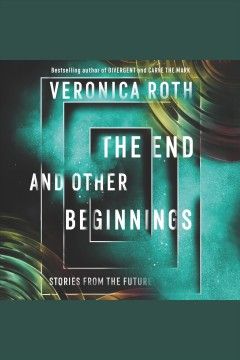 The end and other beginnings [electronic resource] : Stories from the Future / Veronica Roth
