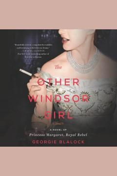 The other Windsor girl : a novel of Princess Margaret, royal rebel [electronic resource] / Georgie Blalock.