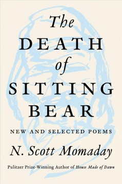 The death of sitting bear new and selected poems / N. Scott Momaday.