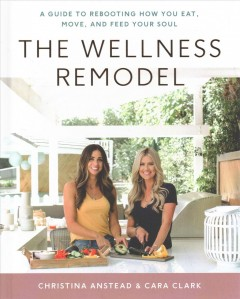 The wellness remodel : a guide to rebooting how you eat, move, and feed your soul / Christina Anstead and Cara Clark, with Rachel Holtzman.