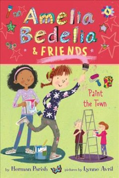 Amelia Bedelia & friends paint the town / by Herman Parish ; pictures by Lynne Avril.