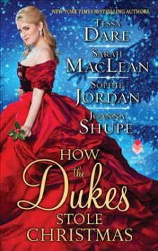 How the dukes stole Christmas : a Christmas romance anthology / Tessa Dare, Sarah MacLean, Sophie Jordan, Joanna Shupe.
