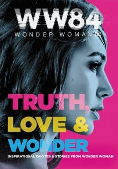 Wonder Woman 1984 : Truth, Love & Wonder: Inspirational Quotes & Stories from Wonder Woman