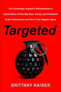 Targeted : The Cambridge Analytica Whistleblower's Inside Story of How Big Data, Trump, and Facebook Broke Democracy and How It Can Happen Again