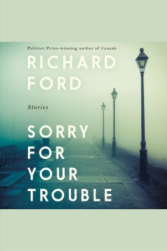 Sorry for your trouble [electronic resource] : Stories / Richard Ford