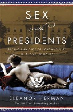 Sex With Presidents : The Ins and Outs of Love and Lust in the White House
