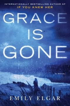Grace is gone : a novel / Emily Elgar.