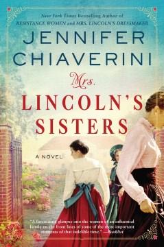 Mrs. lincoln's sisters a novel / Jennifer Chiaverini