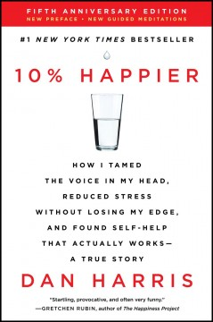 10% happier how I tamed the voice in my head, reduced stress without losing my edge, and found self-help that actually works : a true story / Dan Harris.