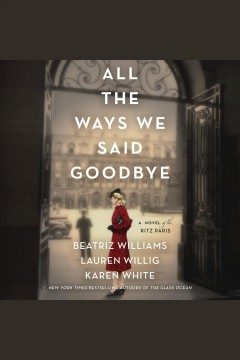 All the ways we said goodbye [electronic resource] : A novel of the Ritz Paris / Beatriz Williams.
