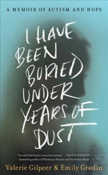 I have been buried under years of dust : a memoir of autism and hope / Valerie Gilpeer & Emily Grodin.