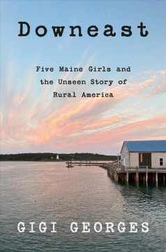 Downeast five Maine girls and the unseen story of rural America / Gigi Georges