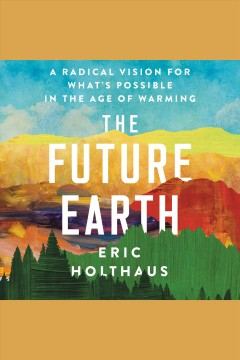 The future earth [electronic resource] : A Radical Vision for What's Possible in the Age of Warming / Eric Holthaus
