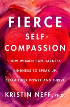 Fierce Self-compassion : How Women Can Harness Kindness to Speak Up, Claim Their Power, and Thrive