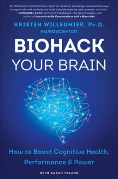 Biohack your brain : how to boost cognitive health, performance & power / Dr. Kristen Willeumier with Sarah Toland.