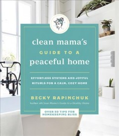 Clean mama's guide to a peaceful home: effortless systems and joyful rituals for a calm, cozy home / Becky Rapinchuk.