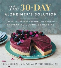 The 30-day Alzheimer's solution : the definitive food and lifestyle guide to preventing cognitive decline / Dean Sherzai and Ayesha Sherzai.