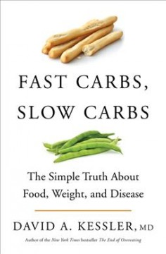 Fast carbs, slow carbs : the simple truth about food, weight, and disease / David A. Kessler, MD.