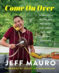 Come on over : 111 fantastic recipes for the family that cooks, eats, and laughs together / Jeff Mauro ; photography by Ken Goodman.