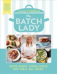The Batch Lady : Shop Once, Cook Once, Eat Well All Week