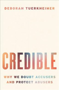 Credible : Why We Doubt Accusers and Protect Abusers