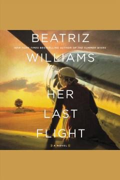 Her last flight [electronic resource] : A Novel / Beatriz Williams