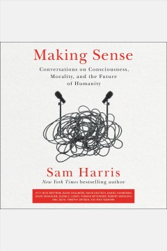 Making sense : conversations on consciousness, morality, and the future of humanity [electronic resource] / Sam Harris.
