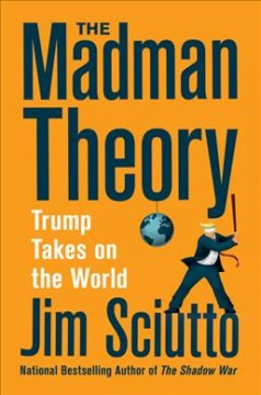 The madman theory : Trump takes on the world / Jim Sciutto.