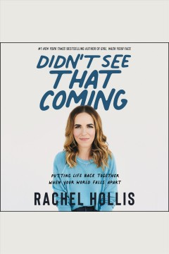 Didn't see that coming : putting life back together when your world falls apart [electronic resource] / Rachel Hollis.