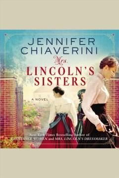 Mrs. lincoln's sisters [electronic resource] : a novel / Jennifer Chiaverini