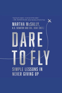 Dare to fly [electronic resource] : simple lessons in never giving up / Martha McSally,