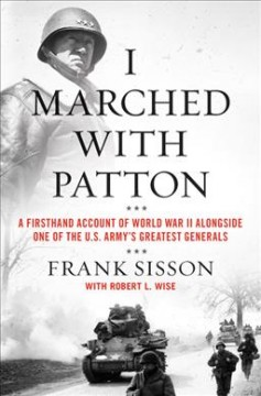 I Marched With Patton : A Firsthand Account of World War II Alongside One of the U.s. Army's Greatest Generals