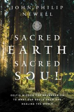 Sacred earth, sacred soul : Celtic wisdom for reawakening to what our souls know and healing the world / John Philip Newell.