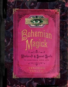 Bohemian magick : witchcraft and secret spells to electrify your life