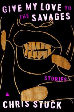 Give My Love to the Savages : Stories